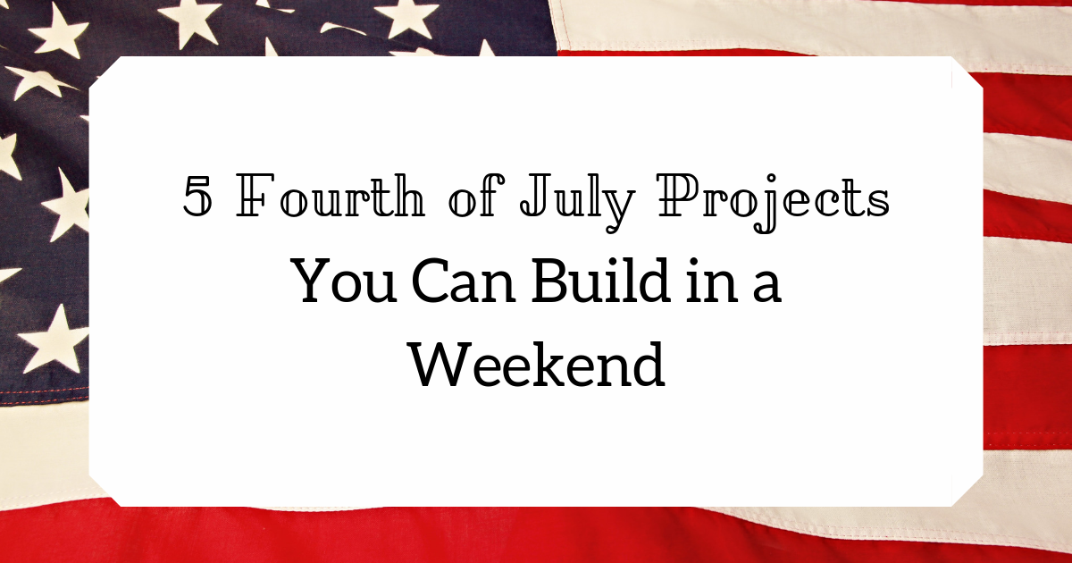 5 Fourth Of July Projects You Can Build In A Weekend